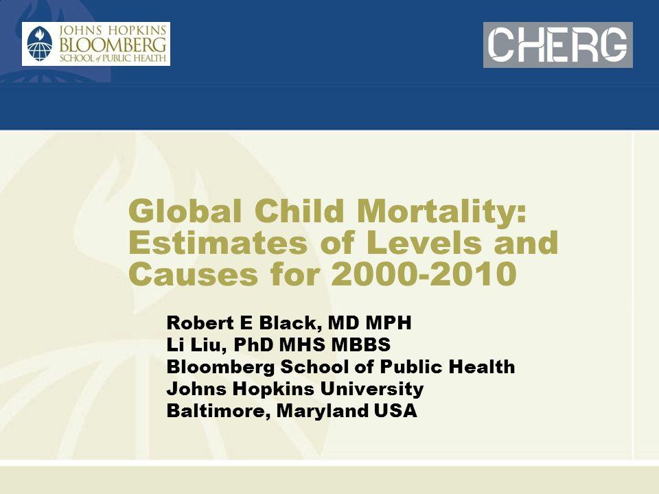 Global Child Mortality: Estimates of Levels and Causes for 2000-2010 Robert E Black, MD MPH Li Liu, PhD MHS MBBS Bloomberg School of Public Health Johns Hopkins University Baltimore, Maryland USA