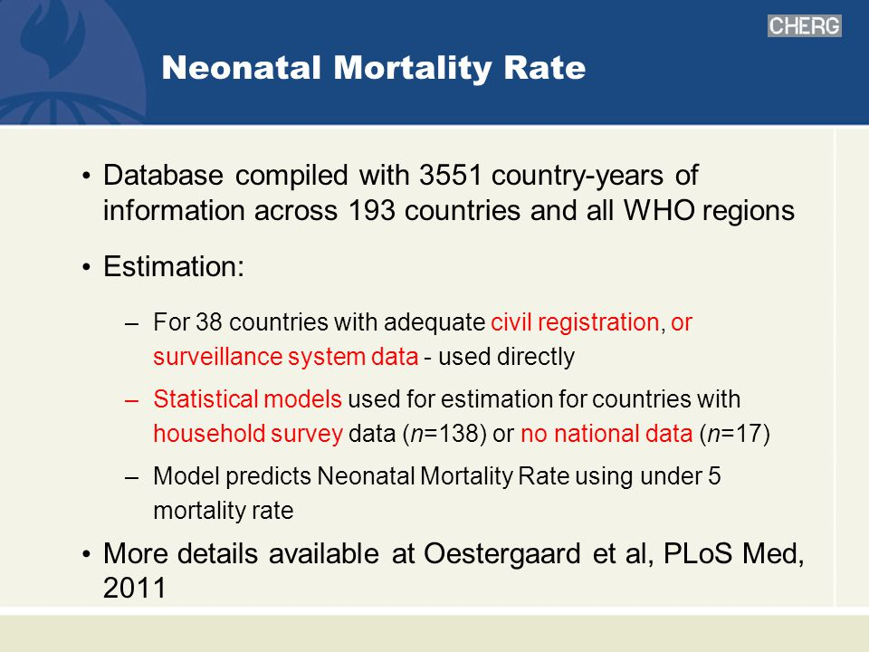 Neonatal Mortality Rate Database compiled with 3551 country-years of information across 193 countries and all WHO regions Estimation: –For 38 countries with adequate civil registration, or surveillance system data - used directly –Statistical models used for estimation for countries with household survey data (n=138) or no national data (n=17) –Model predicts Neonatal Mortality Rate using under 5 mortality rate More details available at Oestergaard et al, PLoS Med, 2011