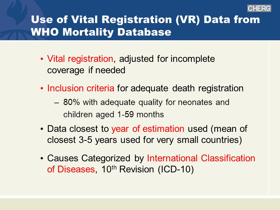 Use of Vital Registration (VR) Data from WHO Mortality Database Vital registration, adjusted for incomplete coverage if needed Inclusion criteria for adequate death registration –80% with adequate quality for neonates and children aged 1-59 months Data closest to year of estimation used (mean of closest 3-5 years used for very small countries) Causes Categorized by International Classification of Diseases, 10 th Revision (ICD-10)