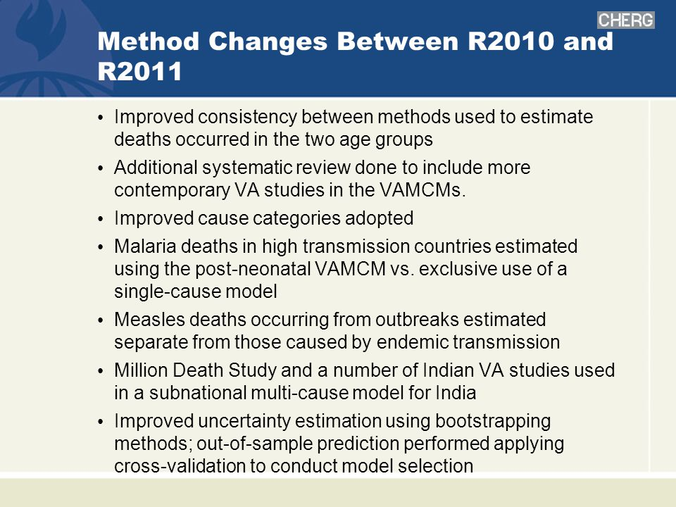 Method Changes Between R2010 and R2011 Improved consistency between methods used to estimate deaths occurred in the two age groups Additional systematic review done to include more contemporary VA studies in the VAMCMs.