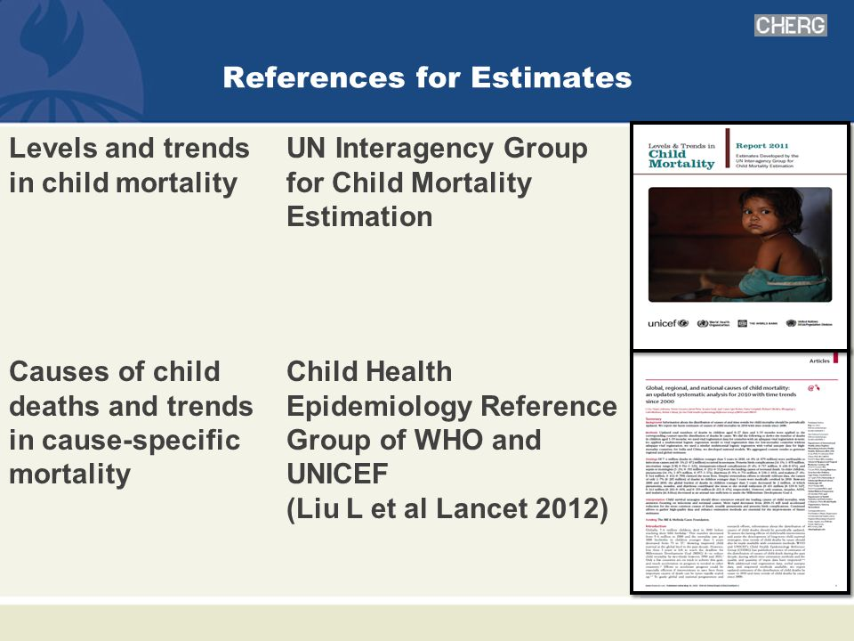 References for Estimates Levels and trends in child mortality UN Interagency Group for Child Mortality Estimation Causes of child deaths and trends in