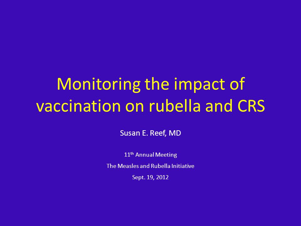 Epidemiological Surveillance to Monitor Impact of Rubella Control Program, 1991-2007, Singapore* Community-wide rubella outbreak in 1969 – 8.5 CRS cases/100,000 deliveries – Post-outbreak susceptibility in WCBA – 40-50% Rubella Vaccination – Goal – prevent congenital rubella infection (CRS) – 1976 – 11-12 yo females – 1982 – 1998 11-12 yo males/females and military recruits; replaced by 2 nd dose of MMR – primary 6 children – 1990 – routine vaccination – 1 yo – 1998 – mass campaign (MMR) 12-18 yo Mathematical modeling – Eliminated rubella/CRS with vaccine coverage 90% *Ann Acad Med Singapore.