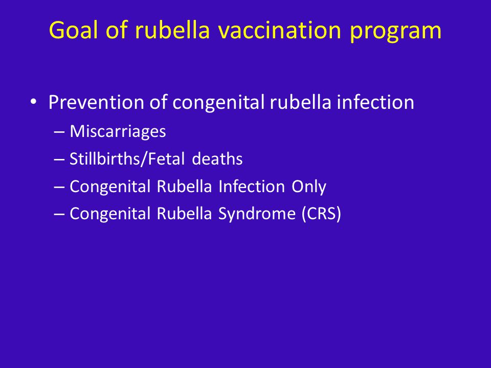 Goal of rubella vaccination program Prevention of congenital rubella infection – Miscarriages – Stillbirths/Fetal deaths – Congenital Rubella Infection Only – Congenital Rubella Syndrome (CRS)