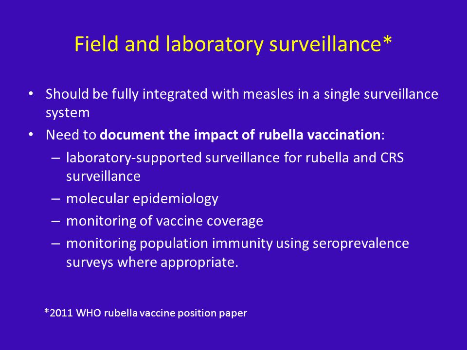 Field and laboratory surveillance* Should be fully integrated with measles in a single surveillance system Need to document the impact of rubella vaccination: – laboratory-supported surveillance for rubella and CRS surveillance – molecular epidemiology – monitoring of vaccine coverage – monitoring population immunity using seroprevalence surveys where appropriate.