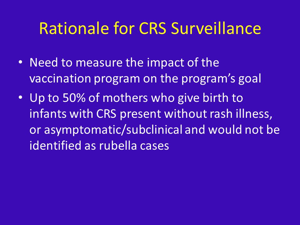 Rationale for CRS Surveillance Need to measure the impact of the vaccination program on the programs goal Up to 50% of mothers who give birth to infants with CRS present without rash illness, or asymptomatic/subclinical and would not be identified as rubella cases