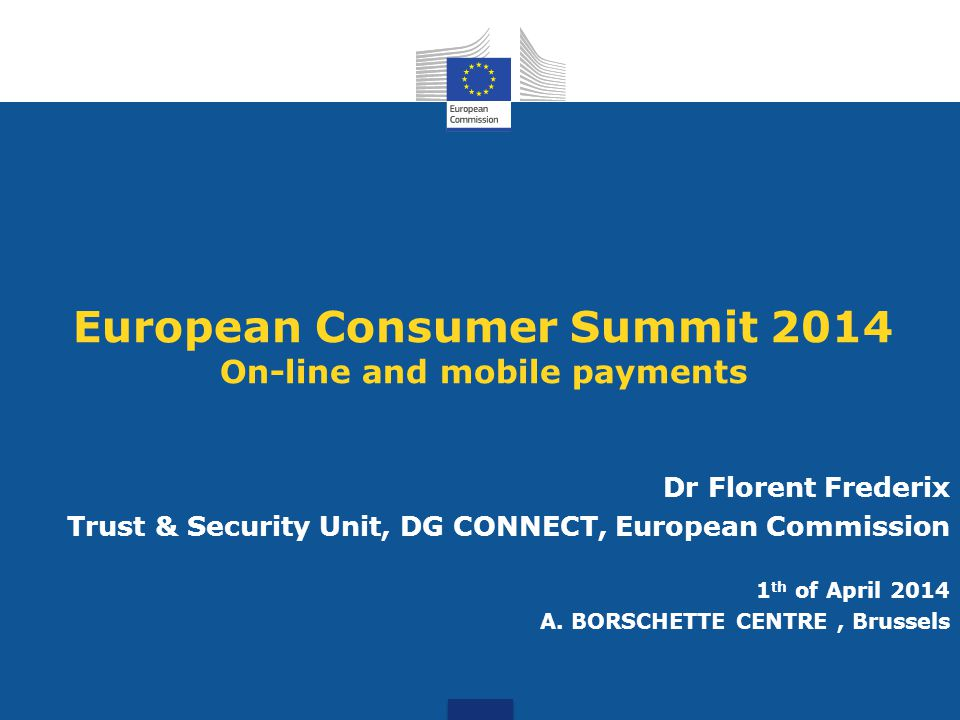 European Consumer Summit 2014 On-line and mobile payments Dr Florent Frederix Trust & Security Unit, DG CONNECT, European Commission 1 th of April 2014 A.