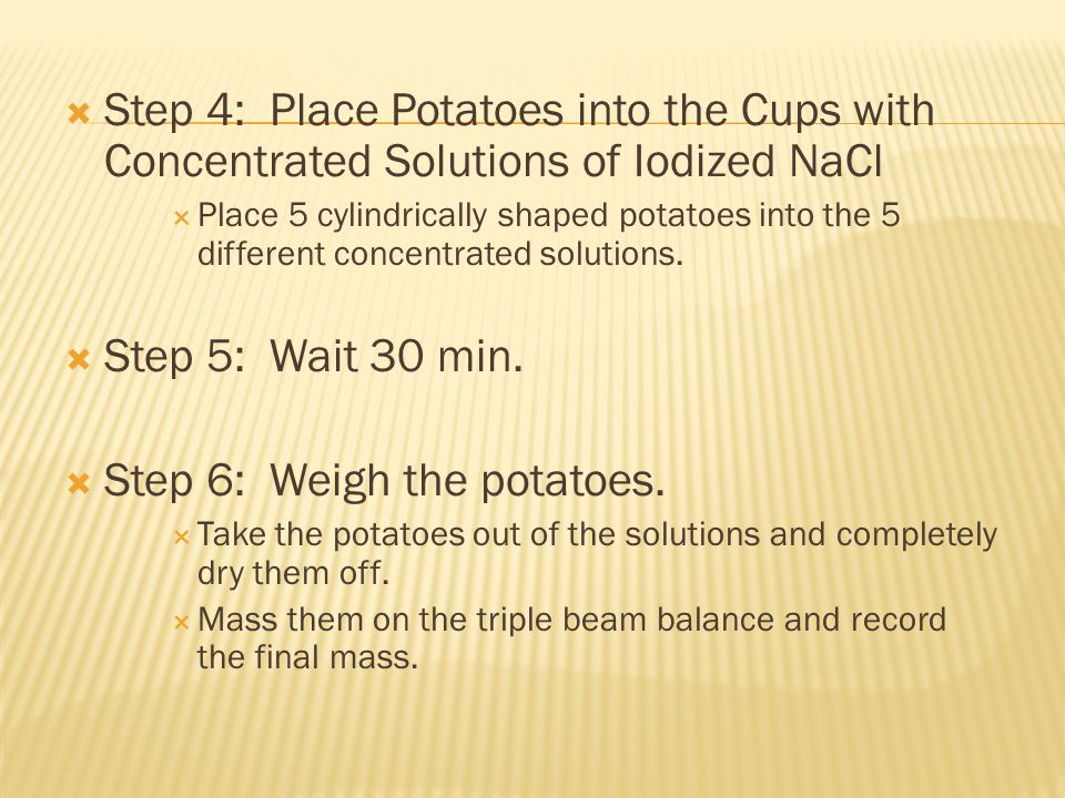 Step 4: Place Potatoes into the Cups with Concentrated Solutions of Iodized NaCl Place 5 cylindrically shaped potatoes into the 5 different concentrated solutions.