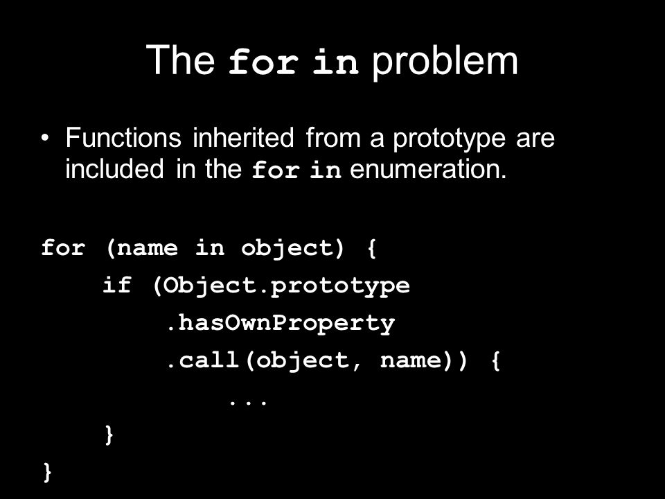 The for in problem Functions inherited from a prototype are included in the for in enumeration. for (name in object) { if (Object.prototype.hasOwnProp