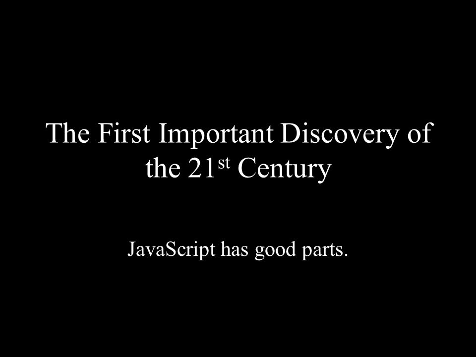 The First Important Discovery of the 21 st Century JavaScript has good parts.