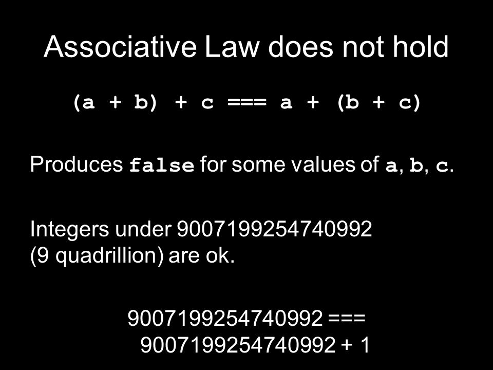 Associative Law does not hold (a + b) + c === a + (b + c) Produces false for some values of a, b, c. Integers under 9007199254740992 (9 quadrillion) a