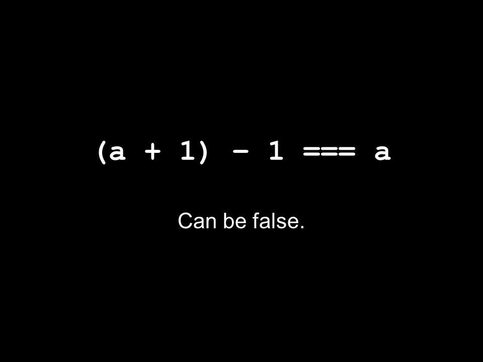 (a + 1) – 1 === a Can be false.