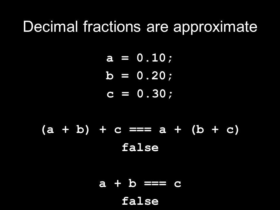 Decimal fractions are approximate a = 0.10; b = 0.20; c = 0.30; (a + b) + c === a + (b + c) false a + b === c false
