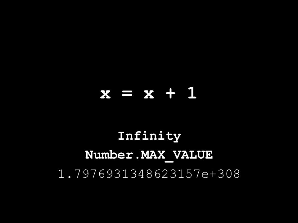 x = x + 1 Infinity Number.MAX_VALUE 1.7976931348623157e+308