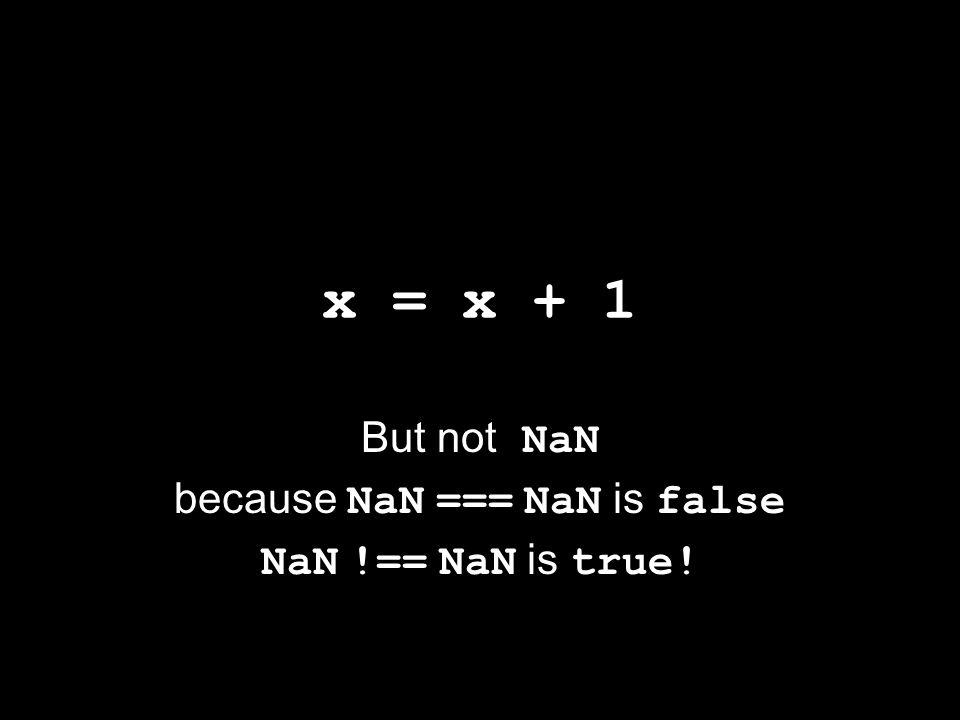 x = x + 1 But not NaN because NaN === NaN is false NaN !== NaN is true!