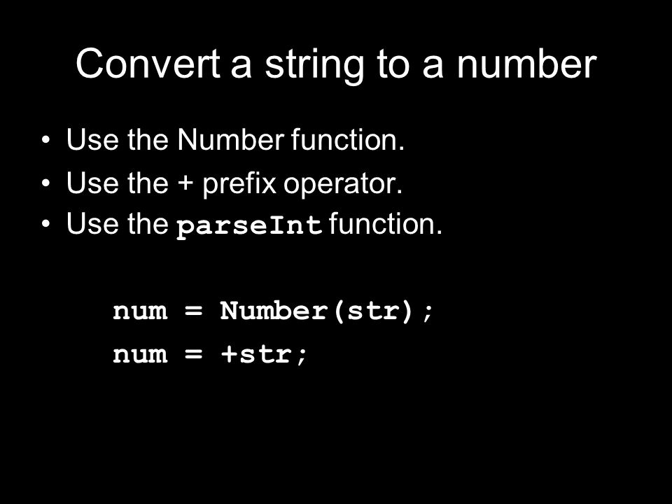 Convert a string to a number Use the Number function. Use the + prefix operator. Use the parseInt function. num = Number(str); num = +str;