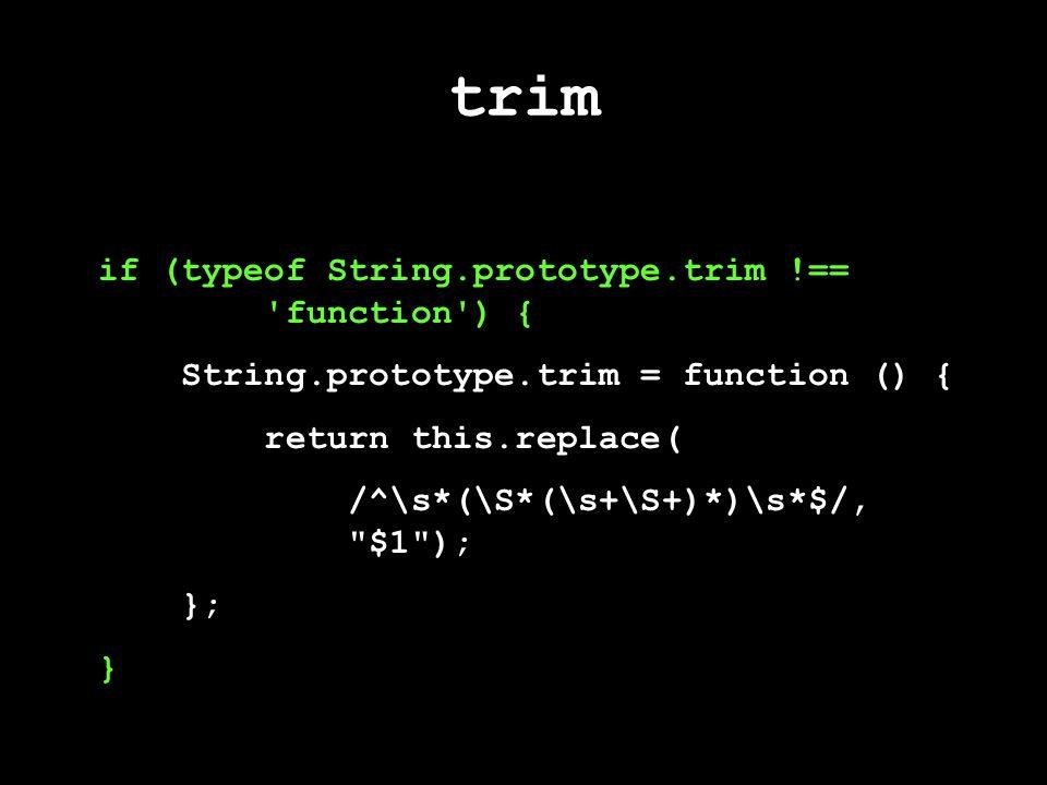 trim if (typeof String.prototype.trim !== function ) { String.prototype.trim = function () { return this.replace( /^\s*(\S*(\s+\S+)*)\s*$/, $1 ); }; }