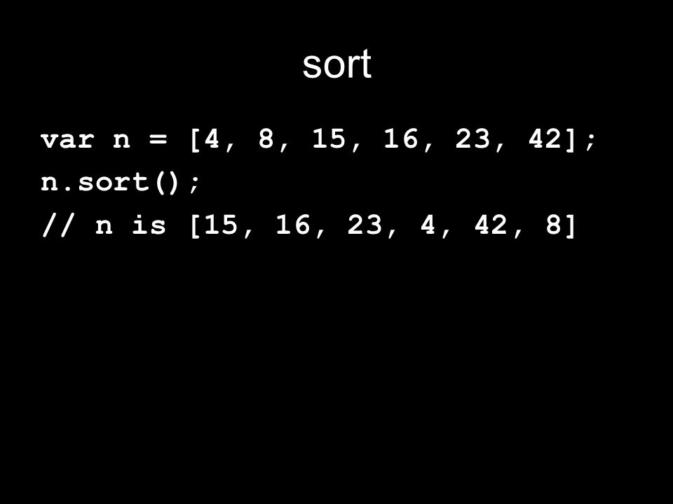 sort var n = [4, 8, 15, 16, 23, 42]; n.sort(); // n is [15, 16, 23, 4, 42, 8]