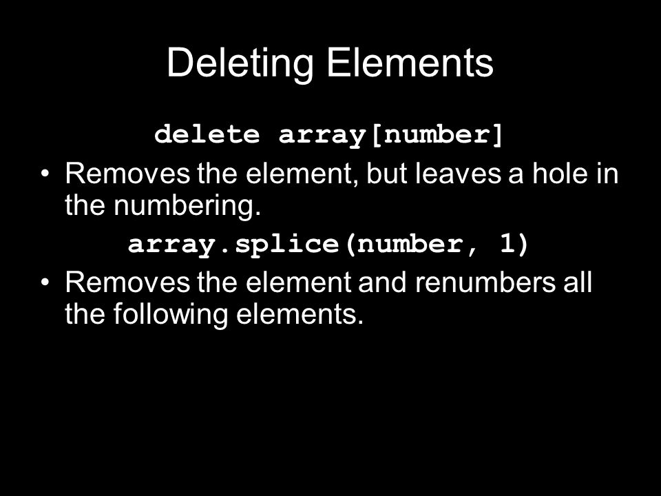 Deleting Elements delete array[number] Removes the element, but leaves a hole in the numbering. array.splice(number, 1) Removes the element and renumb