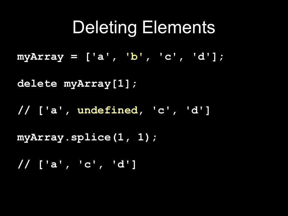 Deleting Elements myArray = [ a , b , c , d ]; delete myArray[1]; // [ a , undefined, c , d ] myArray.splice(1, 1); // [ a , c , d ]