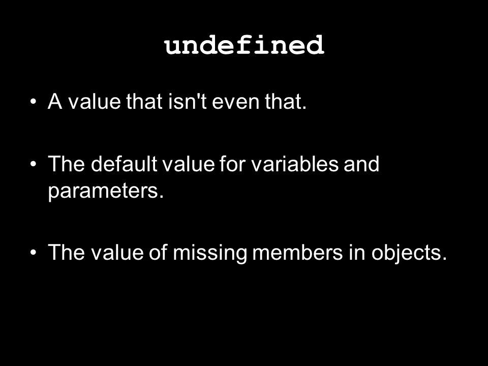 undefined A value that isn't even that. The default value for variables and parameters. The value of missing members in objects.