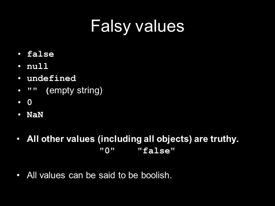 Falsy values false null undefined ( empty string) 0 NaN All other values (including all objects) are truthy.