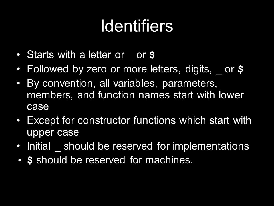 Identifiers Starts with a letter or _ or $ Followed by zero or more letters, digits, _ or $ By convention, all variables, parameters, members, and fun