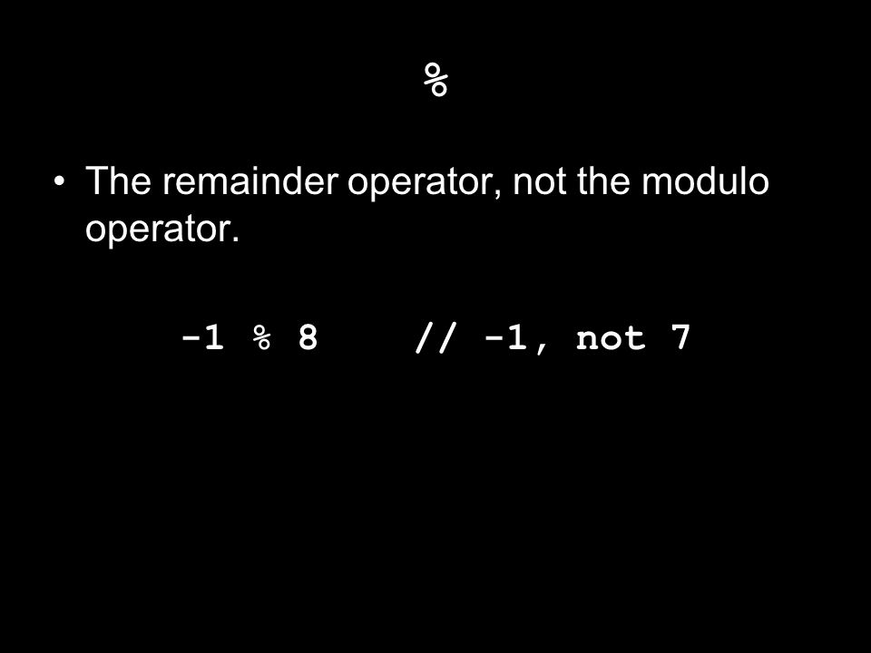 % The remainder operator, not the modulo operator. -1 % 8 // -1, not 7