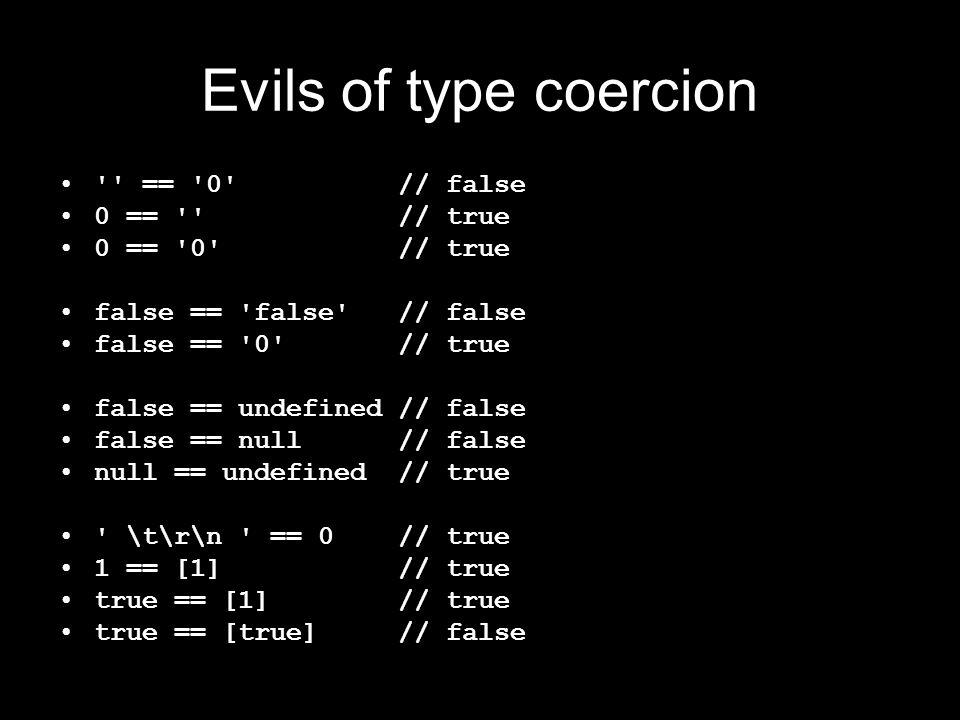 Evils of type coercion == 0 // false 0 == // true 0 == 0 // true false == false // false false == 0 // true false == undefined // false false == null // false null == undefined // true \t\r\n == 0 // true 1 == [1] // true true == [1] // true true == [true] // false