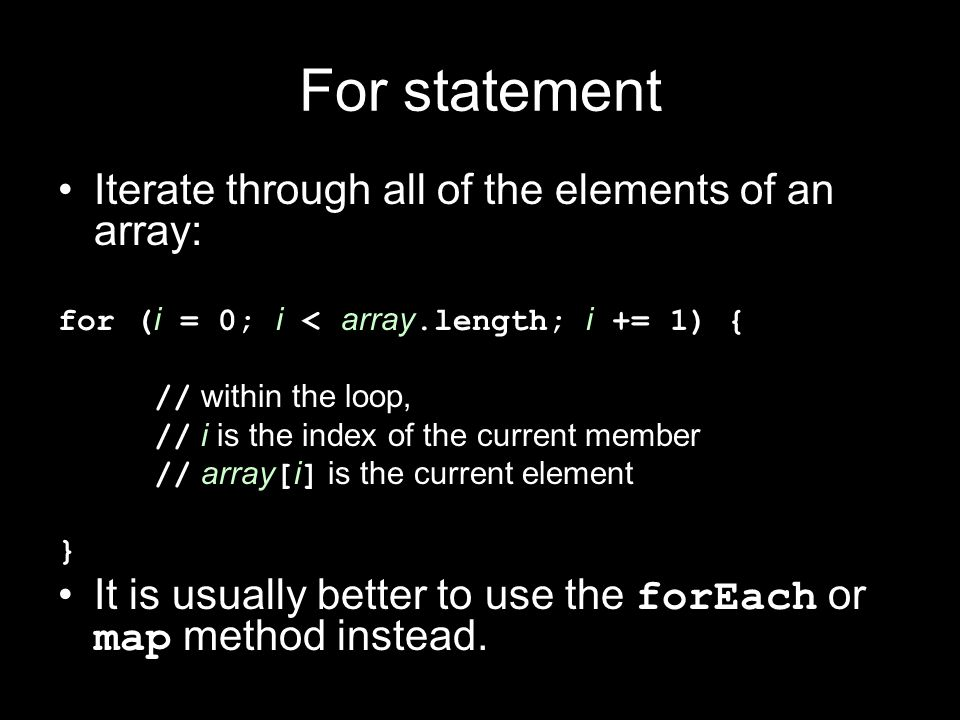 For statement Iterate through all of the elements of an array: for ( i = 0; i < array.length; i += 1) { // within the loop, // i is the index of the c