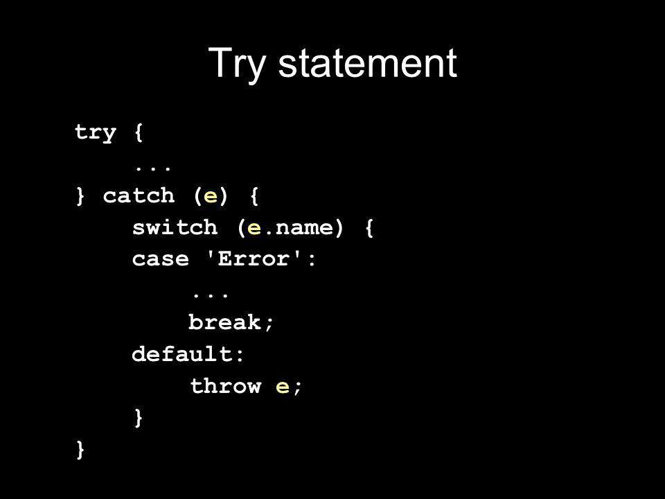 Try statement try {... } catch (e) { switch (e.name) { case 'Error':... break; default: throw e; }