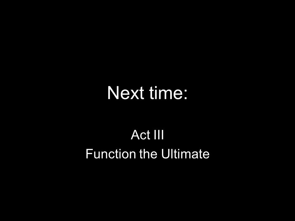 Next time: Act III Function the Ultimate
