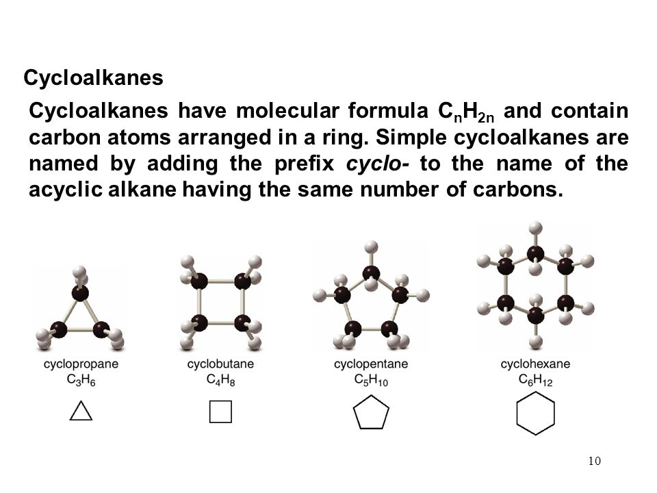 10 Cycloalkanes Cycloalkanes have molecular formula C n H 2n and contain carbon atoms arranged in a ring.