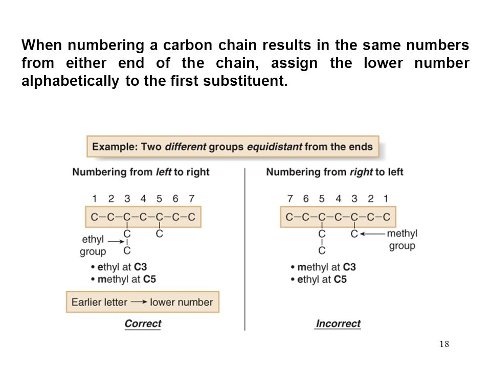 18 When numbering a carbon chain results in the same numbers from either end of the chain, assign the lower number alphabetically to the first substit