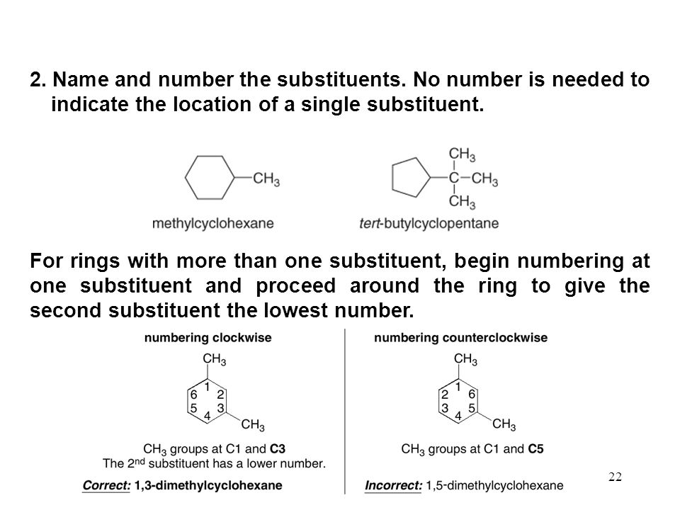 22 2. Name and number the substituents. No number is needed to indicate the location of a single substituent. For rings with more than one substituent