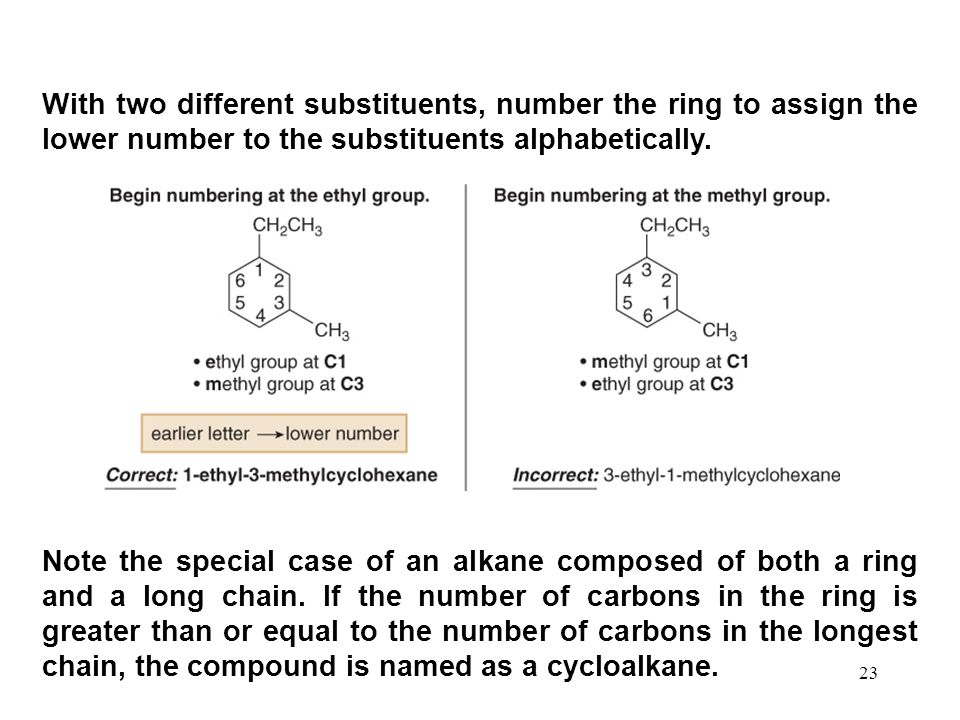23 With two different substituents, number the ring to assign the lower number to the substituents alphabetically. Note the special case of an alkane