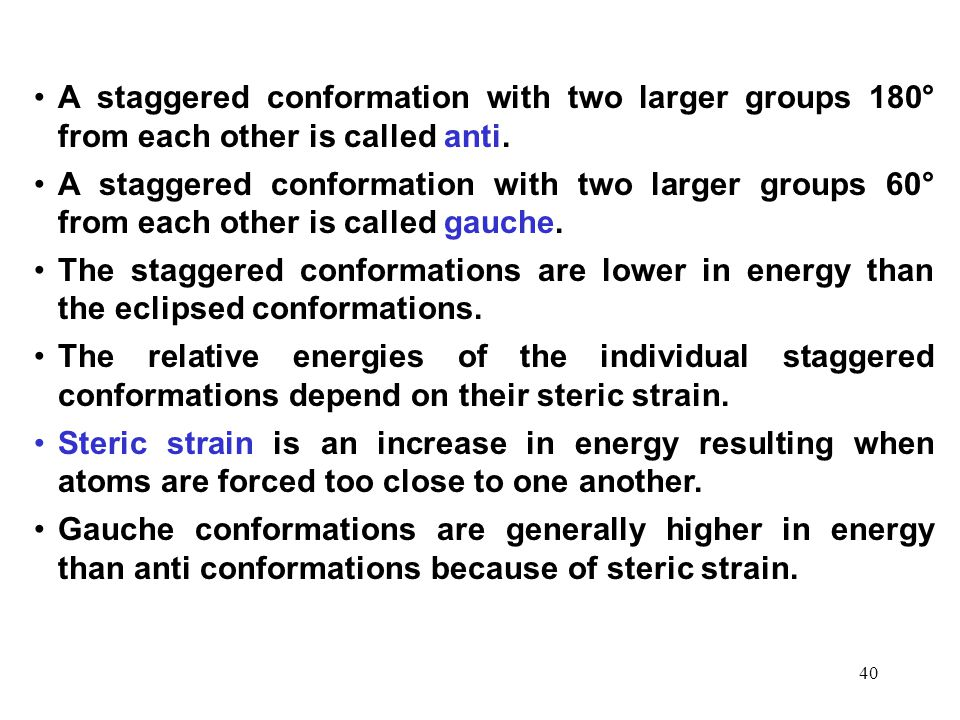 40 A staggered conformation with two larger groups 180° from each other is called anti. A staggered conformation with two larger groups 60° from each