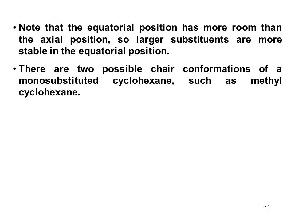 54 Note that the equatorial position has more room than the axial position, so larger substituents are more stable in the equatorial position.