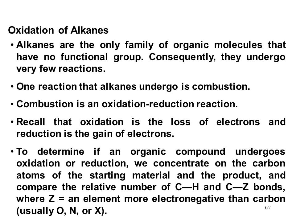 67 Oxidation of Alkanes Alkanes are the only family of organic molecules that have no functional group. Consequently, they undergo very few reactions.