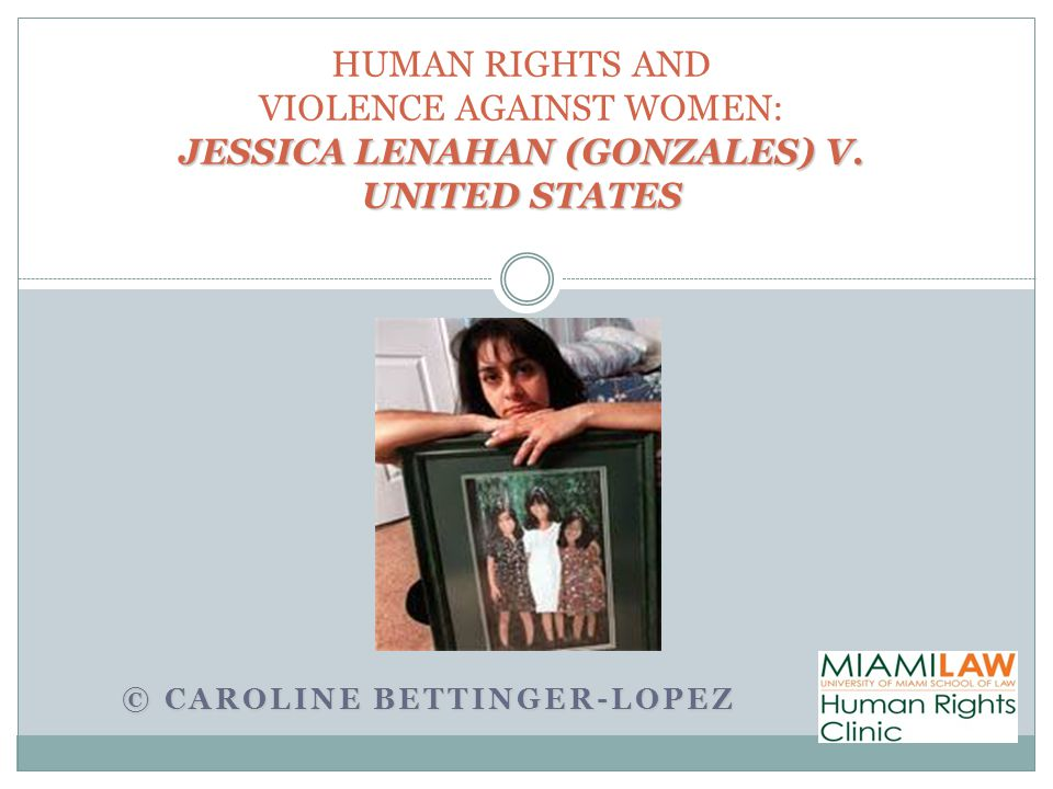 JESSICA LENAHAN (GONZALES) V. UNITED STATES HUMAN RIGHTS AND VIOLENCE AGAINST WOMEN: JESSICA LENAHAN (GONZALES) V. UNITED STATES © CAROLINE BETTINGER-