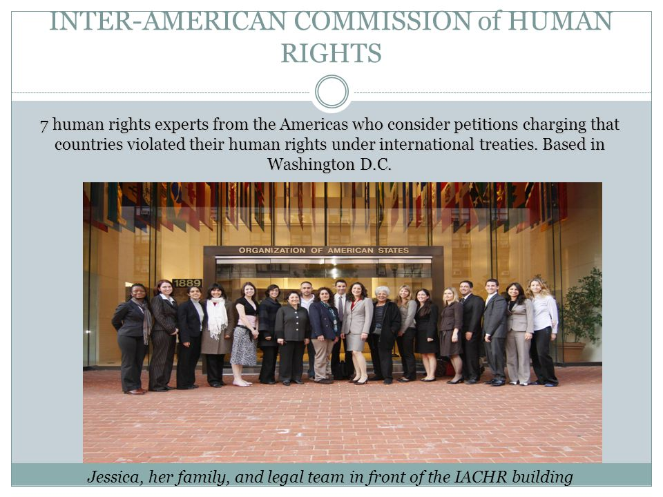 INTER-AMERICAN COMMISSION of HUMAN RIGHTS 7 human rights experts from the Americas who consider petitions charging that countries violated their human rights under international treaties.