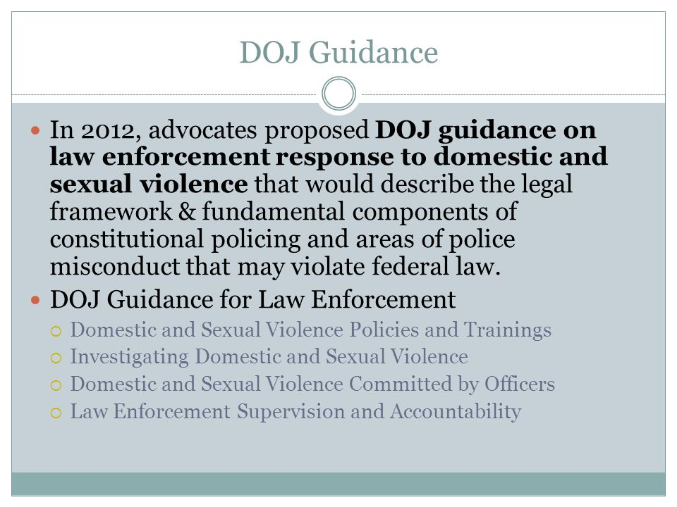 DOJ Guidance In 2012, advocates proposed DOJ guidance on law enforcement response to domestic and sexual violence that would describe the legal framework & fundamental components of constitutional policing and areas of police misconduct that may violate federal law.