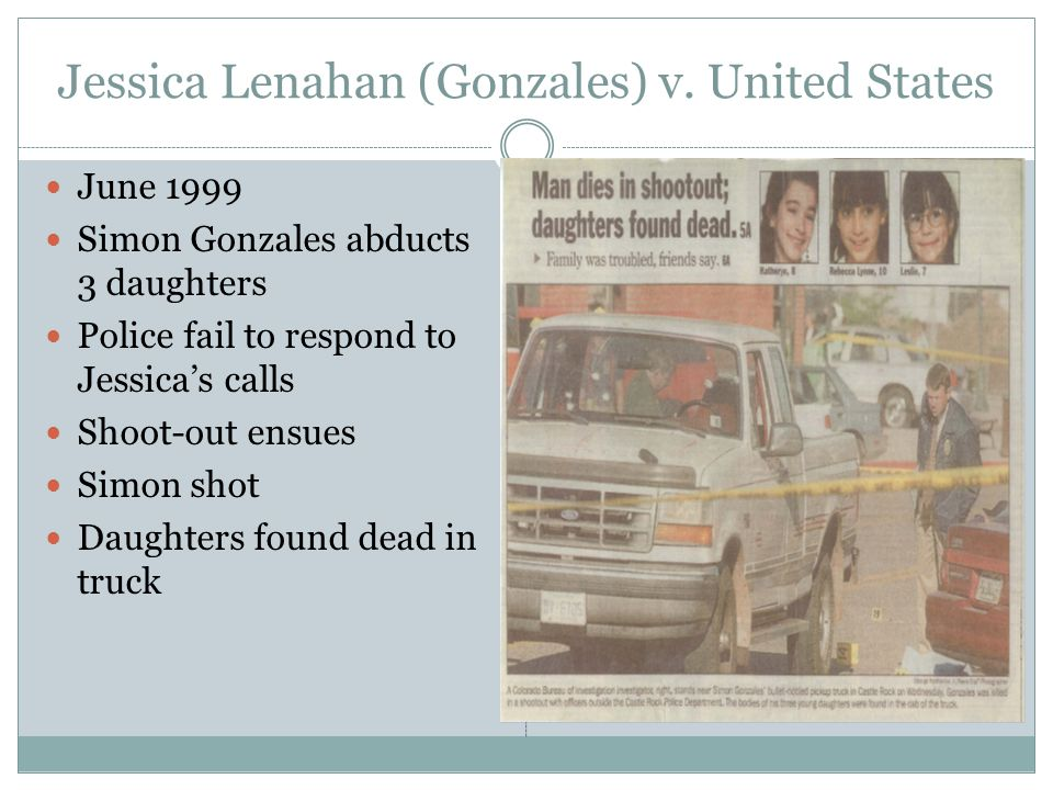 Jessica Lenahan (Gonzales) v. United States June 1999 Simon Gonzales abducts 3 daughters Police fail to respond to Jessicas calls Shoot-out ensues Sim