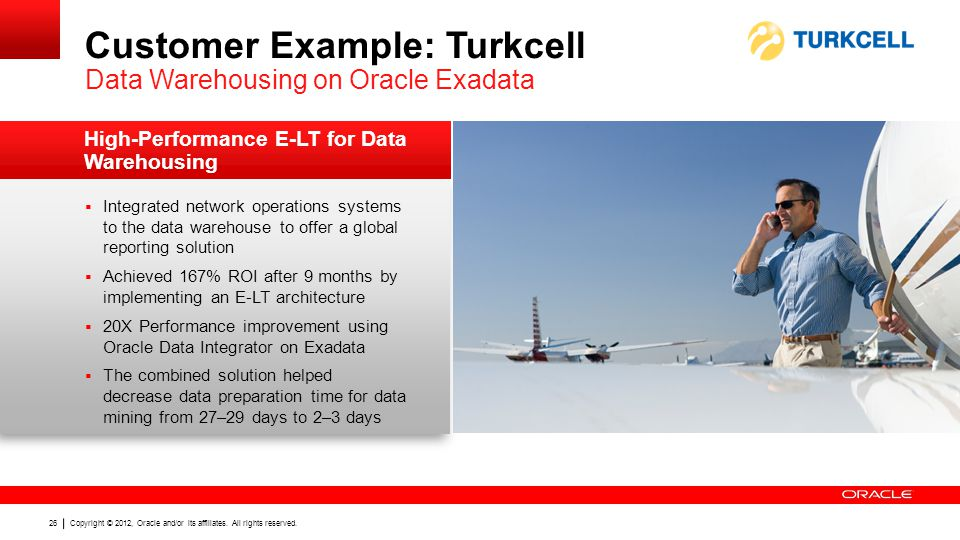 Copyright © 2012, Oracle and/or its affiliates. All rights reserved. 26 Customer Example: Turkcell Data Warehousing on Oracle Exadata Integrated netwo