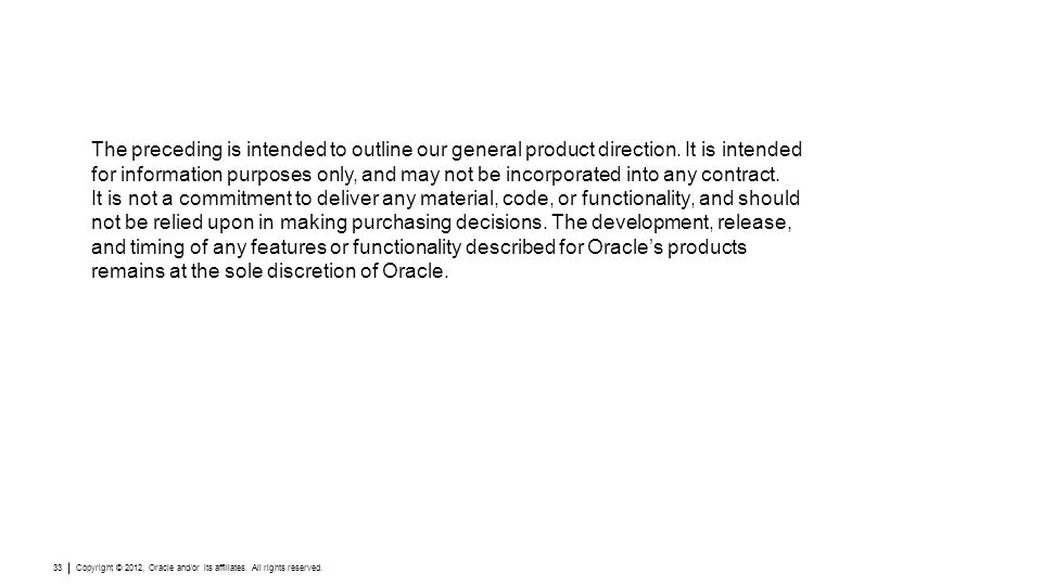 Copyright © 2012, Oracle and/or its affiliates. All rights reserved. 33 The preceding is intended to outline our general product direction. It is inte