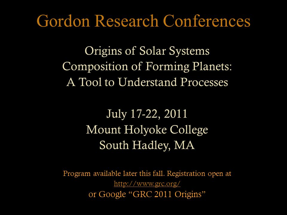 Gordon Research Conferences Origins of Solar Systems Composition of Forming Planets: A Tool to Understand Processes July 17-22, 2011 Mount Holyoke College South Hadley, MA Program available later this fall.