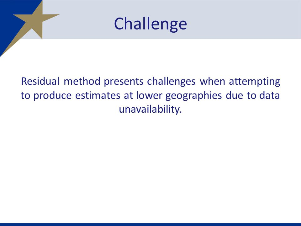 Residual method presents challenges when attempting to produce estimates at lower geographies due to data unavailability.