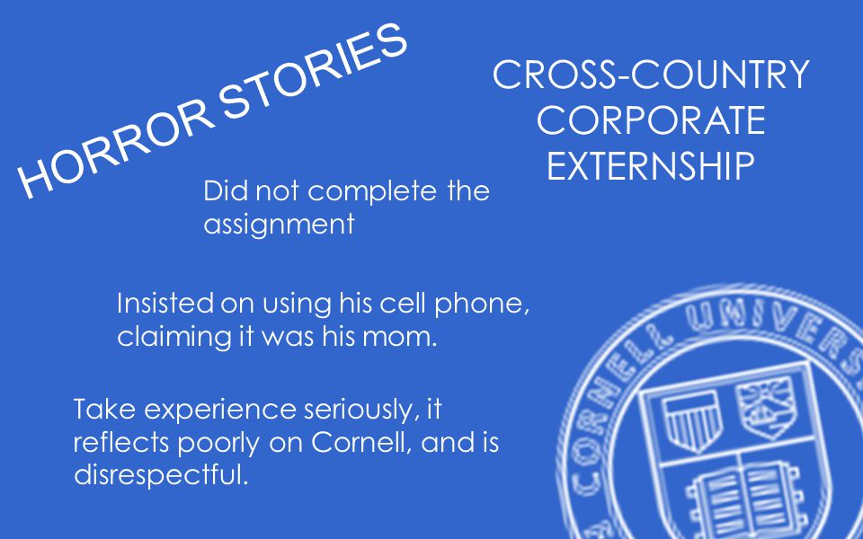 HORROR STORIES CROSS-COUNTRY CORPORATE EXTERNSHIP Did not complete the assignment Insisted on using his cell phone, claiming it was his mom. Take expe