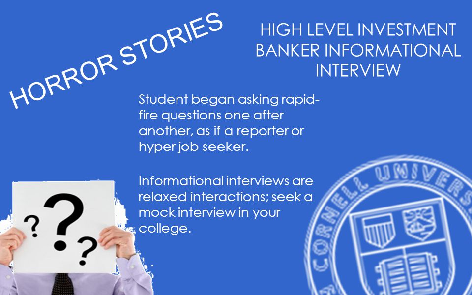 HORROR STORIES HIGH LEVEL INVESTMENT BANKER INFORMATIONAL INTERVIEW Student began asking rapid- fire questions one after another, as if a reporter or hyper job seeker.