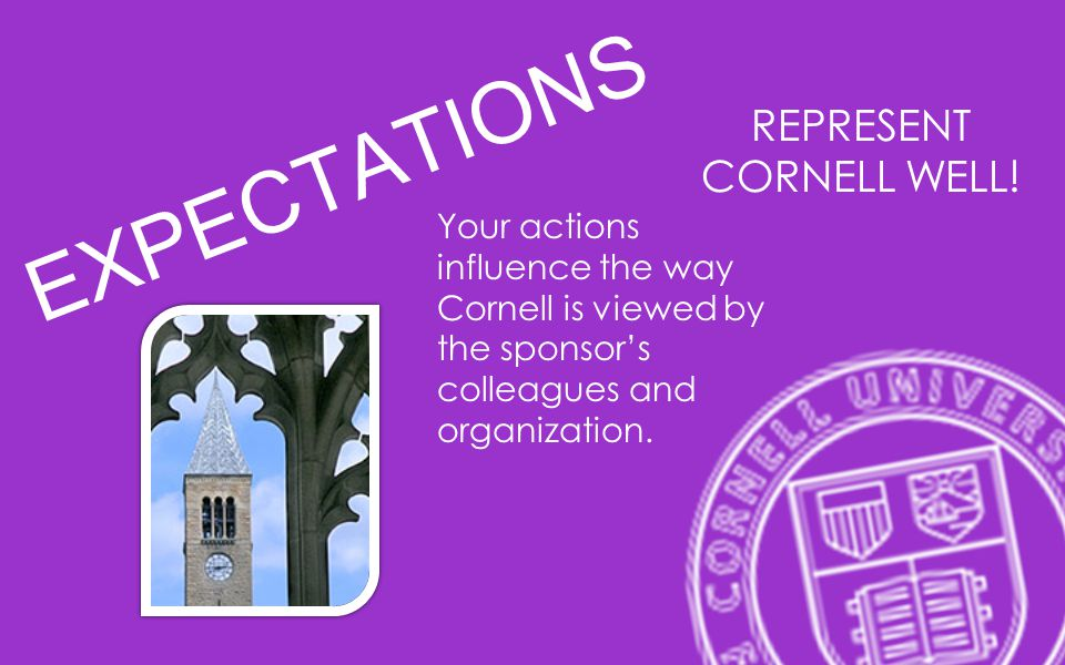 EXPECTATIONS Your actions influence the way Cornell is viewed by the sponsors colleagues and organization. REPRESENT CORNELL WELL!