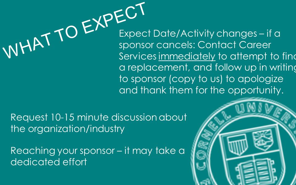 Request 10-15 minute discussion about the organization/industry Reaching your sponsor – it may take a dedicated effort WHAT TO EXPECT Expect Date/Acti